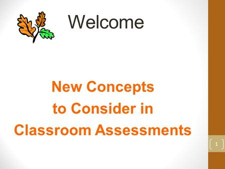 Welcome New Concepts to Consider in Classroom Assessments 1.