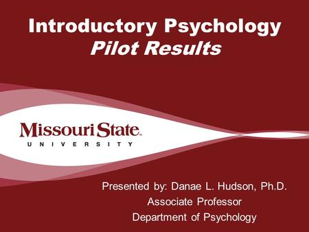 4/6/20100Office/Department || Introductory Psychology Pilot Results Presented by: Danae L. Hudson, Ph.D. Associate Professor Department of Psychology.