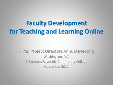 Faculty Development for Teaching and Learning Online FIPSE Project Directors Annual Meeting Washington, D.C. J. Sargeant Reynolds Community College November.