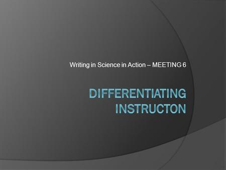 Writing in Science in Action – MEETING 6. Learning Objectives 1. Reflect on modeling and strategies the scaffolding strategies you're using for the scientific.