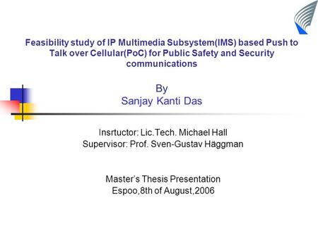 Feasibility study of IP Multimedia Subsystem(IMS) based Push to Talk over Cellular(PoC) for Public Safety and Security communications By Sanjay Kanti Das.