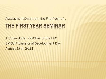 Assessment Data from the First Year of… J. Corey Butler, Co-Chair of the LEC SMSU Professional Development Day August 17th, 2011.