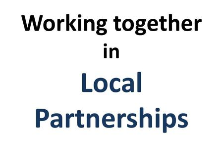 Working together in Local Partnerships. Working Together in existing partnerships; Extended Schools Academies Sports Partnerships School Consortiums Local.
