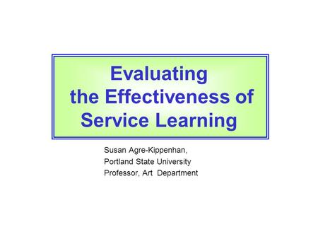 Susan Agre-Kippenhan, Portland State University Professor, Art Department Evaluating the Effectiveness of Service Learning.