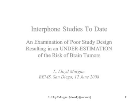 L. Lloyd Morgan Interphone Studies To Date An Examination of Poor Study Design Resulting in an UNDER-ESTIMATION of the Risk of Brain.
