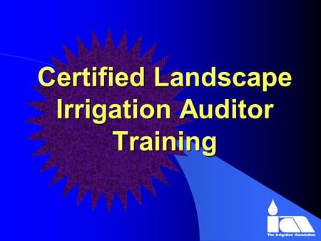 Certified Landscape Irrigation Auditor Training. C.L.I.A. Training l Originally Developed by I.T.R.C. With a Grant From the California Department of Water.