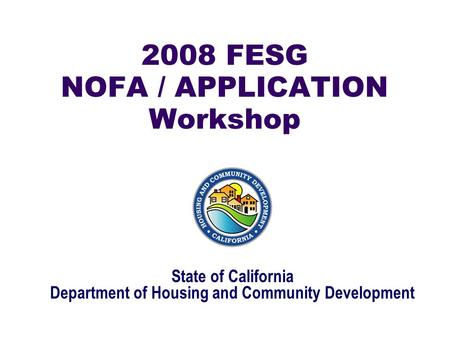 2008 FESG NOFA / APPLICATION Workshop State of California Department of Housing and Community Development.