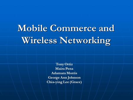 Mobile Commerce and Wireless Networking Tony Ortiz Maira Pena Adamara Morris George Ann Johnson Chia-ying Lee (Grace)