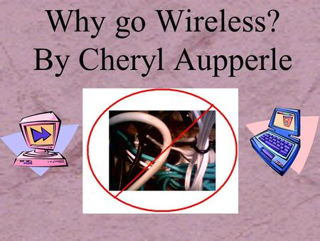 Why go Wireless? By Cheryl Aupperle The Start…. Wireless communication is something we all are familiar with. Think about using a walkie- talkie, listening.