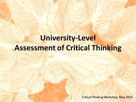 University-Level Assessment of Critical Thinking Critical Thinking Workshop, May 2010.