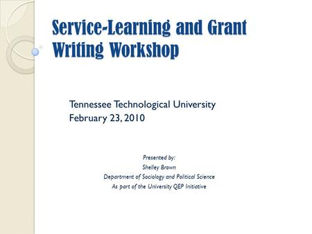 Service-Learning and Grant Writing Workshop Tennessee Technological University February 23, 2010 Presented by: Shelley Brown Department of Sociology and.