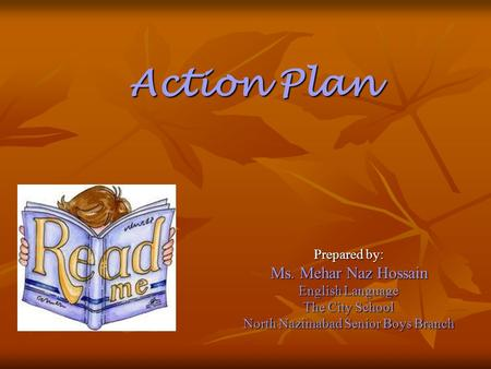 Prepared by: Ms. Mehar Naz Hossain English Language The City School North Nazimabad Senior Boys Branch Action Plan.