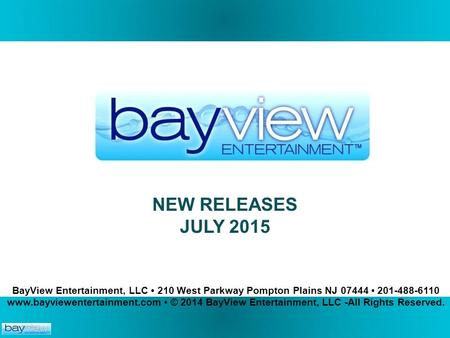 NEW RELEASES JULY 2015. BayView Entertainment, LLC 210 West Parkway Pompton Plains NJ 07444 201-488-6110 www.bayviewentertainment.com © 2014 BayView Entertainment,