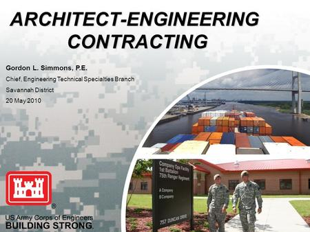 US Army Corps of Engineers BUILDING STRONG ® ARCHITECT-ENGINEERING CONTRACTING Gordon L. Simmons, P.E. Chief, Engineering Technical Specialties Branch.