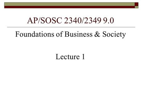 AP/SOSC 2340/2349 9.0 Foundations of Business & Society Lecture 1.