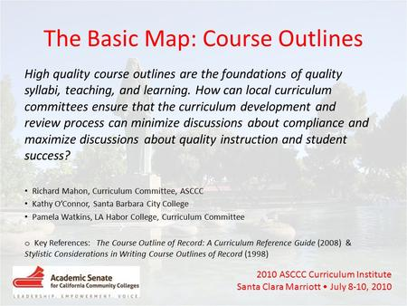 2010 ASCCC Curriculum Institute Santa Clara Marriott July 8-10, 2010 The Basic Map: Course Outlines High quality course outlines are the foundations of.