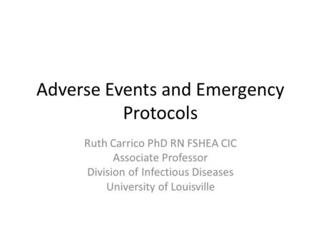 Adverse Events and Emergency Protocols Ruth Carrico PhD RN FSHEA CIC Associate Professor Division of Infectious Diseases University of Louisville.