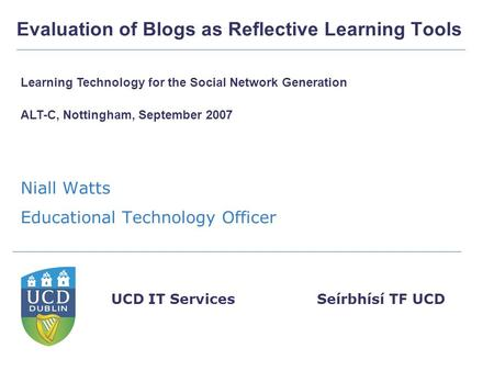 Seírbhísí TF UCDUCD IT Services Evaluation of Blogs as Reflective Learning Tools Niall Watts Educational Technology Officer Learning Technology for the.