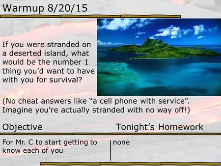 Warmup 8/20/15 If you were stranded on a deserted island, what would be the number 1 thing you'd want to have with you for survival? (No cheat answers.