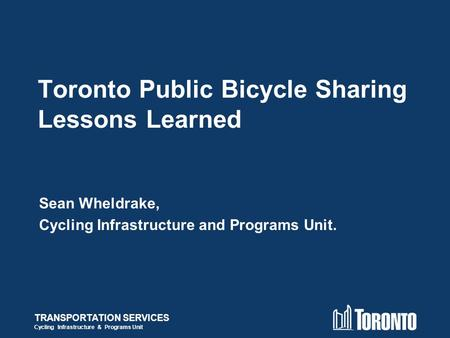 TRANSPORTATION SERVICES Cycling Infrastructure & Programs Unit Toronto Public Bicycle Sharing Lessons Learned Sean Wheldrake, Cycling Infrastructure and.