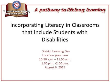 Incorporating Literacy in Classrooms that Include Students with Disabilities District Learning Day Location goes here 10:50 a.m. – 11:50 a.m. 1:00 p.m.