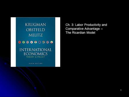 1 Ch. 3: Labor Productivity and Comparative Advantage – The Ricardian Model.