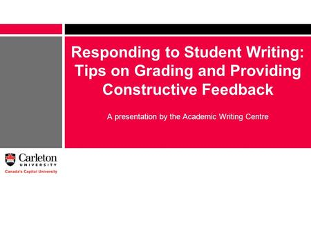 Responding to Student Writing: Tips on Grading and Providing Constructive Feedback A presentation by the Academic Writing Centre.
