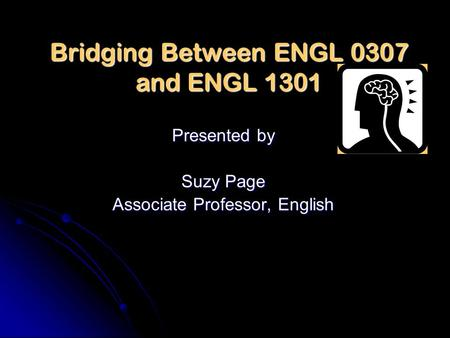 Bridging Between ENGL 0307 and ENGL 1301 Presented by Suzy Page Associate Professor, English.