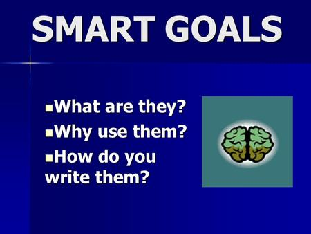 SMART GOALS What are they? What are they? Why use them? Why use them? How do you write them? How do you write them?