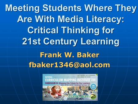 Meeting Students Where They Are With Media Literacy: Critical Thinking for 21st Century Learning Frank W. Baker