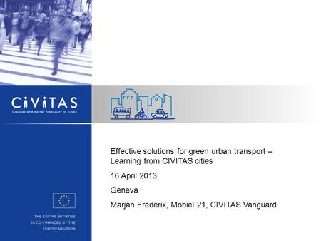 Effective solutions for green urban transport – Learning from CIVITAS cities 16 April 2013 Geneva Marjan Frederix, Mobiel 21, CIVITAS Vanguard.