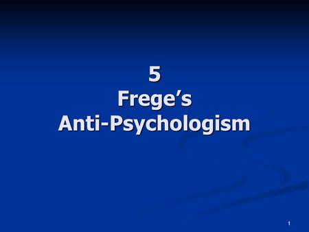 "1 5 Frege's Anti-Psychologism. 2 The Rejection of Psychologism See Dummett 1993: ch.4 See Dummett 1993: ch.4 Frege's statements: ""Always separate sharply."