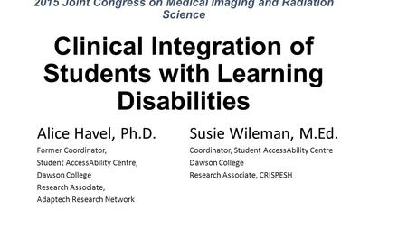2015 Joint Congress on Medical Imaging and Radiation Science Clinical Integration of Students with Learning Disabilities Alice Havel, Ph.D. Susie Wileman,