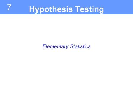 7 Elementary Statistics Hypothesis Testing. Introduction to Hypothesis Testing Section 7.1.