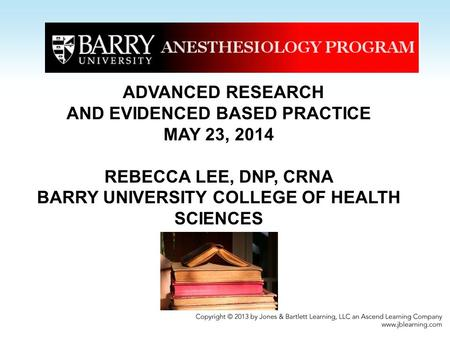 ADVANCED RESEARCH AND EVIDENCED BASED PRACTICE MAY 23, 2014 REBECCA LEE, DNP, CRNA BARRY UNIVERSITY COLLEGE OF HEALTH SCIENCES.
