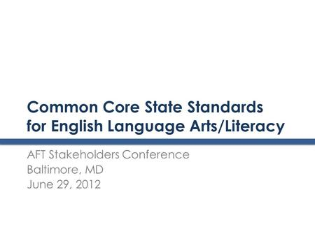 Common Core State Standards for English Language Arts/Literacy AFT Stakeholders Conference Baltimore, MD June 29, 2012.