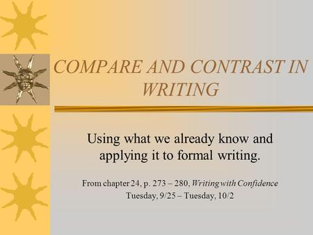 COMPARE AND CONTRAST IN WRITING Using what we already know and applying it to formal writing. From chapter 24, p. 273 – 280, Writing with Confidence Tuesday,