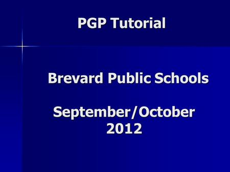 PGP Tutorial Brevard Public Schools September/October 2012 Brevard Public Schools September/October 2012.