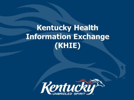 Kentucky Health Information Exchange (KHIE). Kentucky e-Health Historical Overview March 8, 2005 –Legislation (Senate Bill 2) to create a secure interoperable.