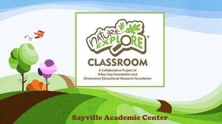 Sayville Academic Center. What is Nature Explore? Our goal at Nature Explore is to support your important efforts to connect children with nature. Nature.