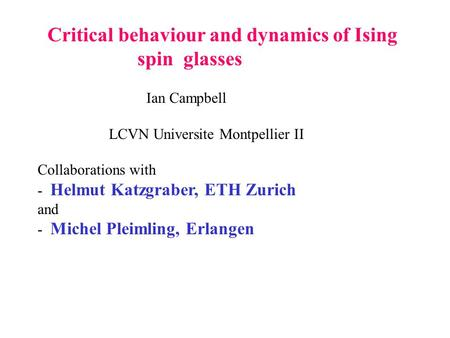 Critical behaviour and dynamics of Ising spin glasses Ian Campbell LCVN Universite Montpellier II Collaborations with - Helmut Katzgraber, ETH Zurich and.