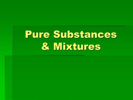 Pure Substances & Mixtures. What is a pure substance ?