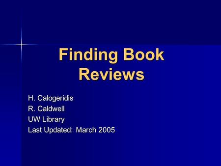 Finding Book Reviews H. Calogeridis R. Caldwell UW Library Last Updated: March 2005.