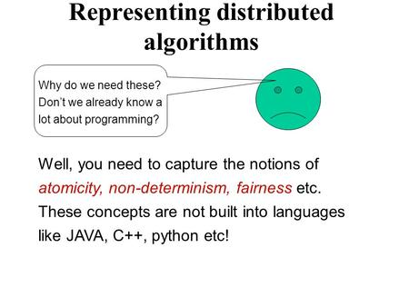 Representing distributed algorithms Why do we need these? Don't we already know a lot about programming? Well, you need to capture the notions of atomicity,