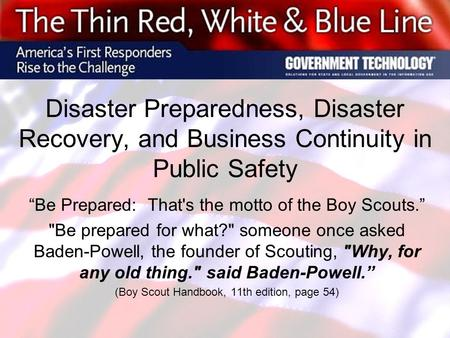 "Disaster Preparedness, Disaster Recovery, and Business Continuity in Public Safety ""Be Prepared: That's the motto of the Boy Scouts."" Be prepared for."