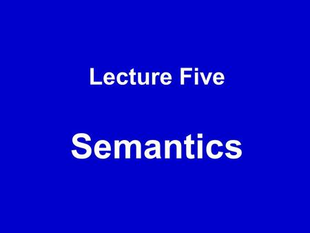 Lecture Five Semantics. I. Introduction 1. Definitions of semantics  Semantics can be simply defined as the study of meaning. (Dai & He, 2002, p. 67)