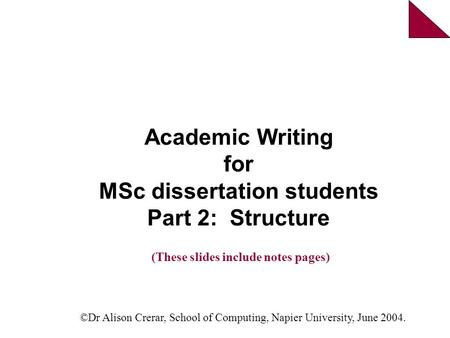 Academic Writing for MSc dissertation students Part 2: Structure ©Dr Alison Crerar, School of Computing, Napier University, June 2004. (These slides include.