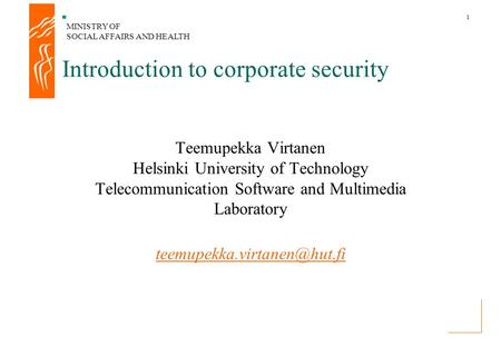 MINISTRY OF SOCIAL AFFAIRS AND HEALTH 1 Introduction to corporate security Teemupekka Virtanen Helsinki University of Technology Telecommunication Software.