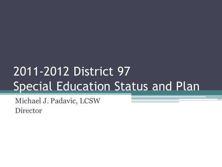 2011-2012 District 97 Special Education Status and Plan Michael J. Padavic, LCSW Director.