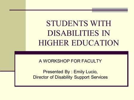 STUDENTS WITH DISABILITIES IN HIGHER EDUCATION A WORKSHOP FOR FACULTY Presented By : Emily Lucio, Director of Disability Support Services.